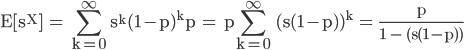 \displaystyle  \rm E[s^X] = \sum_{k=0}^{\infty} s^{k}(1-p)^{k}p =  p\sum_{k=0}^{\infty} (s(1-p))^{k} = \frac{p}{1 - (s(1-p))}