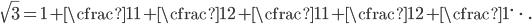 \displaystyle  \sqrt{3} = 1 + \cfrac{1}{1 + \cfrac{1}{2 + \cfrac{1}{1 + \cfrac{1}{2 + \cfrac{1}{\ddots}}}}}