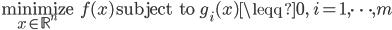\displaystyle  \underset{x \in \mathbb{R}^n}{\rm minimize} \; \; f(x)  \quad  {\rm subject \; to}   \; \; \; g_i(x) \leqq 0,  \quad i = 1, \cdots, m