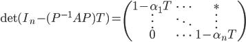 \displaystyle  {\rm det}(I_n - (P^{-1}AP) T) = \begin{pmatrix} 1-\alpha_{1}T & \cdots & \ast \\ \vdots & \ddots & \vdots \\ 0 & \cdots & 1-\alpha_n T \end{pmatrix}