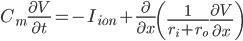 \displaystyle  C_m \frac{\partial V}{\partial t} = - I_{ion} + \frac{\partial}{\partial x}\left ( \frac{1}{r_i + r_o} \frac{\partial V}{\partial x} \right )