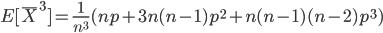 \displaystyle  E[\overline{X} ^3 ] =\frac{1}{n ^3} (n p + 3 n (n - 1) p ^2 + n (n - 1) (n - 2) p ^3 )