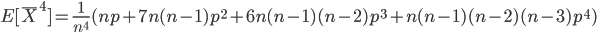 \displaystyle  E[\overline{X} ^4 ] =\frac{1}{n ^4} (n p + 7 n (n - 1) p ^2 + 6 n (n - 1 ) (n - 2) p ^3 + n (n - 1) (n -2 ) (n - 3) p ^4)