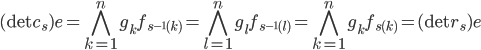 \displaystyle (\det c_s) e = \bigwedge_{k=1}^{n} g_k f_{s^{-1}(k)} = \bigwedge_{l=1}^{n} g_l f_{s^{-1}(l) }= \bigwedge_{k=1}^{n} g_k f_{s(k)} = (\det r_s) e