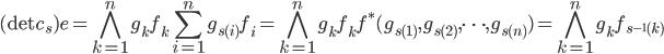 \displaystyle (\det c_s) e = \bigwedge_{k=1}^{n} g_k f_k \sum_{i=1}^{n} g_{s(i)} f_i = \bigwedge_{k=1}^{n} g_k f_k f^*(g_{s(1)}, g_{s(2)}, \cdots, g_{s(n)}) = \bigwedge_{k=1}^{n} g_k f_{s^{-1}(k)}