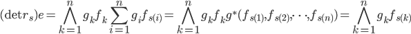 \displaystyle (\det r_s) e = \bigwedge_{k=1}^{n} g_k f_k \sum_{i=1}^{n} g_i f_{s(i)} = \bigwedge_{k=1}^{n} g_k f_k g^*(f_{s(1)}, f_{s(2)}, \cdots, f_{s(n)}) = \bigwedge_{k=1}^{n} g_k f_{s(k)}