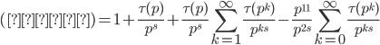 \displaystyle (右辺) = 1 + \frac{\tau(p)}{p^{s}} + \frac{\tau(p)}{p^{s}}\sum_{k=1}^{\infty} \frac{\tau(p^k)}{p^{ks}} -  \frac{p^{11}}{p^{2s}} \sum_{k=0}^{\infty} \frac{\tau(p^k)}{p^{ks}}