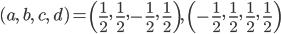 \displaystyle (a,\ b,\ c,\ d) = \left(\frac12,\ \frac12, -\frac12,\ \frac12 \right),\ \left(-\frac12,\ \frac12,\ \frac12,\ \frac12 \right)
