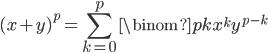 \displaystyle (x+y)^{p} =  \sum_{k=0}^{p} \binom{p}{k} x^k y^{p-k}