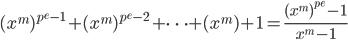 \displaystyle (x^{m})^{p^e -1} + (x^{m})^{p^e - 2} + \cdots + (x^{m}) + 1  = \frac{(x^m)^{p^e} - 1}{x^m - 1}