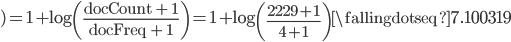 \displaystyle ) = 1 + \log \left( \frac{\rm docCount + 1}{\rm docFreq + 1} \right) = 1 + \log \left( \frac{2229 + 1}{4 + 1} \right) \fallingdotseq 7.100319