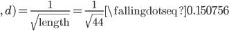 \displaystyle , \, d) = \frac{1}{\sqrt{\rm length}} = \frac{1}{\sqrt{44}} \fallingdotseq 0.150756