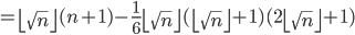 \displaystyle =\left\lfloor \sqrt{n} \right\rfloor (n+1) - \frac{1}{6} \left\lfloor \sqrt{n} \right\rfloor (\left\lfloor \sqrt{n} \right\rfloor + 1)(2\left\lfloor \sqrt{n} \right\rfloor + 1)
