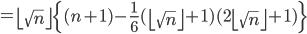 \displaystyle =\left\lfloor \sqrt{n} \right\rfloor \left\{ (n+1) - \frac{1}{6} (\left\lfloor \sqrt{n} \right\rfloor + 1)(2\left\lfloor \sqrt{n} \right\rfloor + 1) \right\}