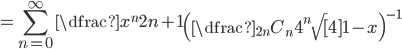 \displaystyle =\sum_{n=0}^{\infty} \dfrac{x^{n}}{2n+1} \left( \dfrac{{}_{2n} C_{n}}{4^{n} \sqrt [ 4] {1-x}}\right) ^{-1}