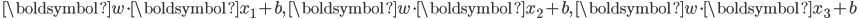 \displaystyle \, \boldsymbol{w} \cdot \boldsymbol{x}_1 +b, \,  \boldsymbol{w} \cdot \boldsymbol{x}_2 + b,  \, \boldsymbol{w} \cdot \boldsymbol{x}_3  +b \,