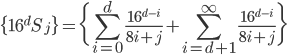 \displaystyle \{16^{d} S_j\} = \bigg\{ \sum_{i=0}^{d} \frac{16^{d-i}}{8i+j} + \sum_{i=d+1}^{\infty} \frac{16^{d-i}}{8i+j} \bigg\}