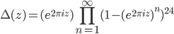 \displaystyle \Delta(z) = (e^{2\pi i z}) \prod_{n=1}^{\infty}(1-(e^{2\pi i z})^n)^{24}