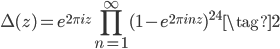 \displaystyle \Delta(z) = e^{2\pi i z} \prod_{n=1}^{\infty}(1-e^{2\pi i n z})^{24} \tag{2}