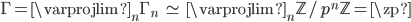 \displaystyle \Gamma = \varprojlim_{n} \Gamma_n \;\; \simeq \;\; \varprojlim_{n}\mathbb{Z}/p^n\mathbb{Z} = \zp