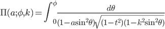 \displaystyle \Pi(a;\phi,k) = \int_{0}^{\phi} \frac{d\theta}{(1-a \sin^{2}\theta)\sqrt{(1-t^{2}) (1-k^{2}\sin^{2}\theta)}}