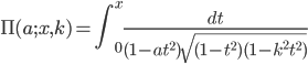 \displaystyle \Pi(a;x,k) = \int_{0}^{x} \frac{dt}{(1-at^{2})\sqrt{(1-t^{2}) (1-k^{2}t^{2})}}