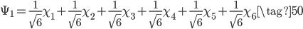 \displaystyle \Psi_1 = \frac{1}{\sqrt{6}} \chi_1 + \frac{1}{\sqrt{6}} \chi_2 + \frac{1}{\sqrt{6}} \chi_3 + \frac{1}{\sqrt{6}} \chi_4 + \frac{1}{\sqrt{6}} \chi_5 + \frac{1}{\sqrt{6}} \chi_6 \tag{50}