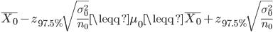 \displaystyle \bar{X_0}- z_{97.5\%} \sqrt{\frac{\sigma_0^2}{n_0}} \leqq \mu_0 \leqq \bar{X_0}+ z_{97.5\%} \sqrt{\frac{\sigma_0^2}{n_0}}