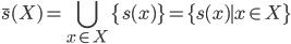 \displaystyle \bar{s}(X) = \bigcup_{x \in X} \{s(x)\} = \{ s(x) \mid x \in X \}