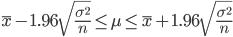 \displaystyle \bar{x} -1.96 \sqrt{\frac{\sigma ^2}{n}} \leq \mu \leq \bar{x} + 1.96\sqrt{\frac{\sigma ^2}{n}}