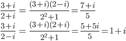 \displaystyle \begin{align} \frac{3+i}{2+i} &= \frac{(3+i)(2-i)}{2^2+1} = \frac{7+i}{5} \\  \frac{3+i}{2-i} &= \frac{(3+i)(2+i)}{2^2+1} = \frac{5+5i}{5} = 1+i \end{align}