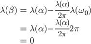 \displaystyle \begin{align} \lambda(\beta) &= \lambda(\alpha) - \frac{\lambda(\alpha)}{2\pi} \lambda(\omega_0) \\ &= \lambda(\alpha) - \frac{\lambda(\alpha)}{2\pi} 2\pi \\ &= 0 \end{align}
