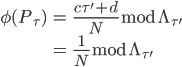 \displaystyle \begin{align} \phi(P_{\tau}) &= \frac{c\tau' + d}{N}\bmod{\Lambda_{\tau'}} \\     &= \frac{1}{N}\bmod{\Lambda_{\tau'}} \end{align}