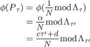 \displaystyle \begin{align} \phi(P_{\tau}) &= \phi(\frac{1}{N}\bmod{\Lambda_{\tau}}) \\      &= \frac{\alpha}{N}\bmod{\Lambda_{\tau'}} \\     &= \frac{c\tau' + d}{N}\bmod{\Lambda_{\tau'}} \end{align}