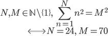 \displaystyle \begin{align} N, M \in \mathbb{N}\setminus\{1\}, \; \sum_{n = 1}^{N} n^2 = M^2 \\ \Longleftrightarrow N = 24, \; M = 70 \end{align}