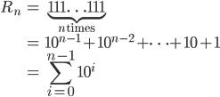 \displaystyle \begin{align} R_n &= \underbrace{111\ldots 111}_{n\,\text{times}} \\ &= 10^{n-1} + 10^{n-2} + \cdots + 10 + 1 \\ &= \sum_{i=0}^{n-1} 10^i \end{align}