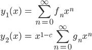 \displaystyle \begin{align} y_1(x) &= \sum_{n=0}^{\infty} f_n x^n \\ y_2(x) &= x^{1-c}\sum_{n=0}^{\infty} g_n x^n \end{align}