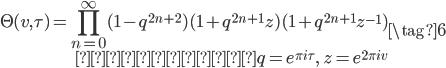 \displaystyle \begin{eqnarray} \Theta(v, \tau) = \prod_{n=0}^{\infty}(1-q^{2n+2})(1+q^{2n+1}z)(1+q^{2n+1}z^{-1}) \\ ただし,q = e^{\pi i \tau}, \; z = e^{2\pi i v} \end{eqnarray} \tag{6}