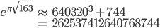 \displaystyle \begin{eqnarray} e^{\pi \sqrt{163}} &\approx& 640320^3+744 \\  &=& 262537412640768744 \end{eqnarray}