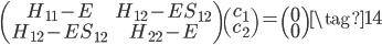\displaystyle \begin{pmatrix} H_{11} - E & H_{12} - E S_{12} \\ H_{12} - E S_{12} & H_{22} - E \end{pmatrix} \begin{pmatrix} c_1 \\ c_2 \end{pmatrix} = \begin{pmatrix} 0 \\ 0 \end{pmatrix} \tag{14}