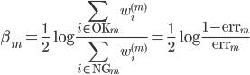\displaystyle \beta_m  =\frac{1}{2} \log \frac{ \sum_{i \in {\rm OK}_m} w_i^{(m)}}{\sum_{i \in {\rm NG}_m} w_i^{(m)}} =\frac{1}{2} \log \frac{ 1 - {\rm err}_m}{{\rm err}_m}