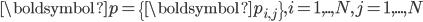 \displaystyle \boldsymbol{p} = \{ \boldsymbol{p_{i,j}} \}, i=1,..,N, j=1,...,N