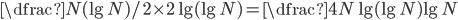 \displaystyle \dfrac{N}{(\lg N) / 2} \times 2 \lg (\lg N) = \dfrac{4 N \lg (\lg N)}{\lg N}