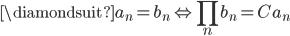 \displaystyle \diamondsuit a_{n}=b_{n} \Leftrightarrow \prod_{n}b_{n}=Ca_{n}