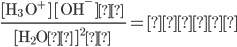 \displaystyle \frac{[ \rm H_3 O^+ ] [ OH^- ] }{ [ \rm H_2O ] ^2 } = 定数