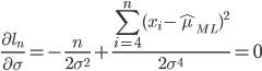 \displaystyle \frac{\partial l_n}{\partial \sigma} = - \frac{n}{2\sigma^2} + \frac{\sum_{i=4}^{n} (x_i - \hat \mu_{ML} )^2}{2\sigma^4} =0