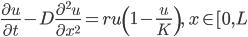 \displaystyle \frac{\partial u}{\partial t}-D\frac{\partial^2 u}{\partial x^2}=ru \left(1-\frac{u}{K} \right), \quad x \in [0, L