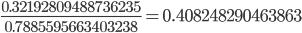 \displaystyle \frac{0.32192809488736235}{0.7885595663403238} = 0.408248290463863
