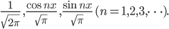 \displaystyle \frac{1}{\sqrt{2 \pi}} \ , \frac{\cos nx}{\sqrt{\pi}} \ , \frac{\sin nx}{\sqrt{\pi}} \ (n=1,2,3, \cdots ) .
