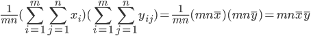 \displaystyle \frac{1}{mn}(\sum_{i=1}^m \sum_{j=1}^n x_i)(\sum_{i=1}^m \sum_{j=1}^n y_{ij}) = \frac{1}{mn} (mn \bar x)(mn \bar y) = mn \bar x \bar y